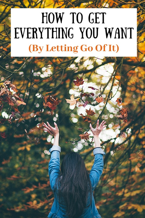 How To Get Everything You Want (By Letting Go Of It)